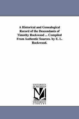 A Historical and Genealogical Record of the Descendants of Timothy Rockwood ... Compiled from Authentic Sources. by E. L. Rockwood.