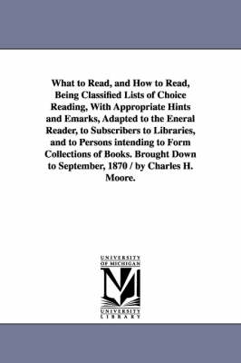 What to Read, and How to Read, Being Classified Lists of Choice Reading, with Appropriate Hints and Emarks, Adapted to the Eneral Reader, to Subscribers to Libraries, and to Persons Intending to Form Collections of Books. Brought Down to September, 1870