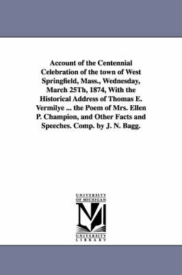 Account of the Centennial Celebration of the Town of West Springfield, Mass., Wednesday, March 25th, 1874, with the Historical Address of Thomas E. Ve