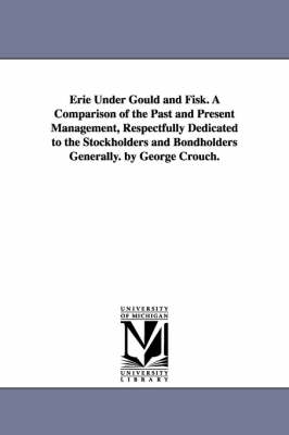 Erie Under Gould and Fisk. a Comparison of the Past and Present Management, Respectfully Dedicated to the Stockholders and Bondholders Generally. by George Crouch.