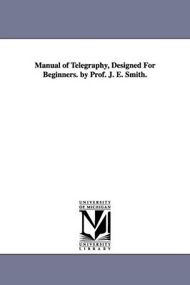 Manual of Telegraphy, Designed for Beginners. by Prof. J. E. Smith.