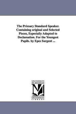 The Primary Standard Speaker. Containing Original and Selected Pieces, Especially Adapted to Declamation. for the Youngest Pupils. by Epes Sargent ...