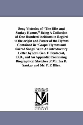 Song Victories of the Bliss and Sankey Hymns, Being a Collection of One Hundred Incidents in Regard to the Origin and Power of the Hymns Contained in