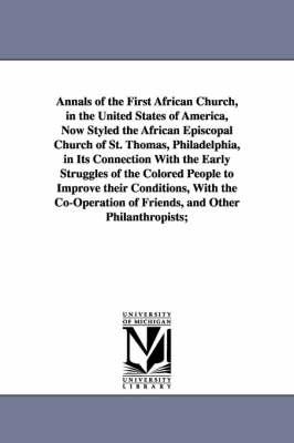 Annals of the First African Church, in the United States of America, Now Styled the African Episcopal Church of St. Thomas, Philadelphia, in Its Connection with the Early Struggles of the Colored People to Improve Their Conditions, with the Co-Operation o