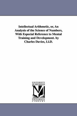 Intellectual Arithmetic, Or, an Analysis of the Science of Numbers, with Especial Reference to Mental Training and Development. by Charles Davies, LL.D.