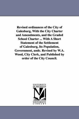 Revised Ordinances of the City of Galesburg, with the City Charter and Amendments, and the Graded School Charter ... with a Short Statement of the Settlement of Galesburg, Its Population, Government, Andc. Revised by W.A. Wood, City Clerk, and Published b