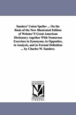 Sanders' Union Speller ... on the Basis of the New Illustrated Edition of Webster's Great American Dictionary. Together with Numerous Exercises in Synonyms, in Opposites, in Analysis, and in Formal Definition ... by Charles W. Sanders.
