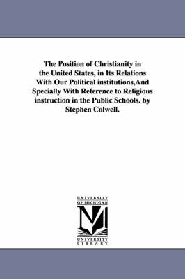 The Position of Christianity in the United States, in Its Relations with Our Political Institutions, and Specially with Reference to Religious Instruction in the Public Schools. by Stephen Colwell.