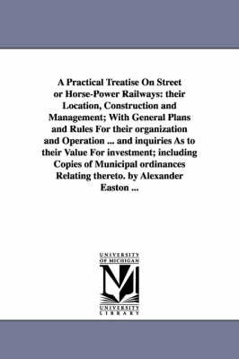 A Practical Treatise on Street or Horse-Power Railways: Their Location, Construction and Management; With General Plans and Rules for Their Organization and Operation ... and Inquiries as to Their Value for Investment; Including Copies of Municipal Ordina
