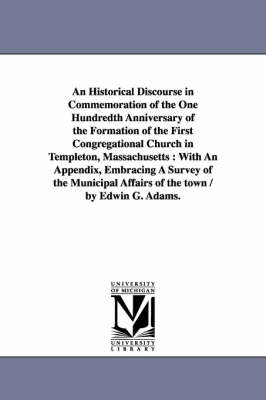 An Historical Discourse in Commemoration of the One Hundredth Anniversary of the Formation of the First Congregational Church in Templeton, Massachusetts: With an Appendix, Embracing a Survey of the Municipal Affairs of the Town / By Edwin G. Adams.