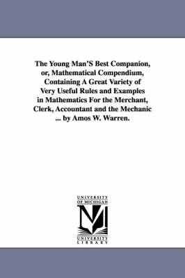 The Young Man's Best Companion, Or, Mathematical Compendium, Containing a Great Variety of Very Useful Rules and Examples in Mathematics for the Merchant, Clerk, Accountant and the Mechanic ... by Amos W. Warren.