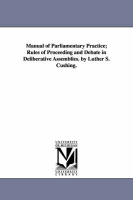 Manual of Parliamentary Practice; Rules of Proceeding and Debate in Deliberative Assemblies. by Luther S. Cushing.