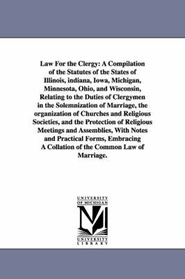 Law for the Clergy: A Compilation of the Statutes of the States of Illinois, Indiana, Iowa, Michigan, Minnesota, Ohio, and Wisconsin, Relating to the Duties of Clergymen in the Solemnization of Marriage, the Organization of Churches and Religious Societie