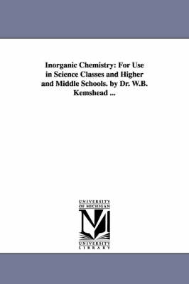 Inorganic Chemistry: For Use in Science Classes and Higher and Middle Schools. by Dr. W.B. Kemshead ...