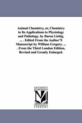 Animal Chemistry, Or, Chemistry in Its Applications to Physiology and Pathology. by Baron Liebig. ... . Edited from the Author's Manuscript by William Gregory. ... . from the Third London Edition, Revised and Greatly Enlarged.
