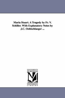 Maria Stuart. a Tragedy by Fr. V. Schiller. with Explanatory Notes by J.C. Oehlschlaeger ...