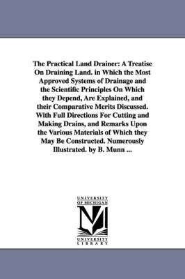 The Practical Land Drainer: A Treatise on Draining Land. in Which the Most Approved Systems of Drainage and the Scientific Principles on Which They Depend, Are Explained, and Their Comparative Merits Discussed. with Full Directions for Cutting and Making