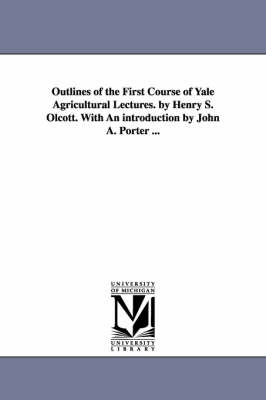 Outlines of the First Course of Yale Agricultural Lectures. by Henry S. Olcott. with an Introduction by John A. Porter ...