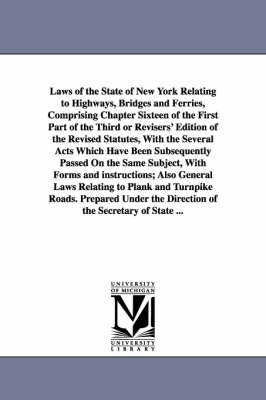 Laws of the State of New York Relating to Highways, Bridges and Ferries, Comprising Chapter Sixteen of the First Part of the Third or Revisers' Editio