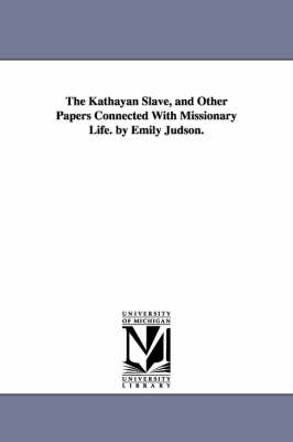 The Kathayan Slave, and Other Papers Connected with Missionary Life. by Emily Judson.