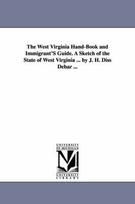 The West Virginia Hand-Book and Immigrant's Guide. a Sketch of the State of West Virginia ... by J. H. Diss Debar ...
