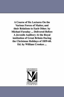 A Course of Six Lectures on the Various Forces of Matter, and Their Relations to Each Other. by Michael Faraday ... Delivered Before a Juvenile Auditory at the Royal Institution of Great Britain During the Christmas Holidays of 1859-60. Ed. by William Cro