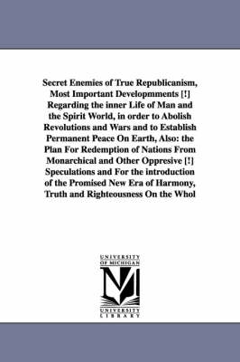 Secret Enemies of True Republicanism, Most Important Developmments [!] Regarding the Inner Life of Man and the Spirit World, in Order to Abolish Revolutions and Wars and to Establish Permanent Peace on Earth, Also: The Plan for Redemption of Nations from