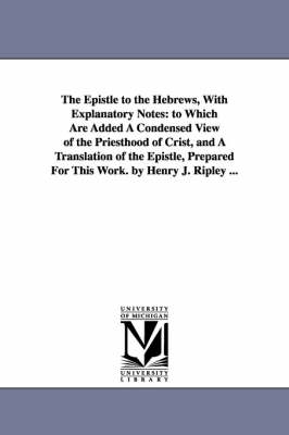 The Epistle to the Hebrews, with Explanatory Notes: To Which Are Added a Condensed View of the Priesthood of Crist, and a Translation of the Epistle, Prepared for This Work. by Henry J. Ripley ...
