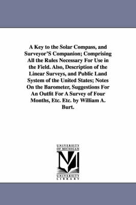 A Key to the Solar Compass, and Surveyor's Companion; Comprising All the Rules Necessary for Use in the Field. Also, Description of the Linear Surveys, and Public Land System of the United States; Notes on the Barometer, Suggestions for an Outfit for a Su