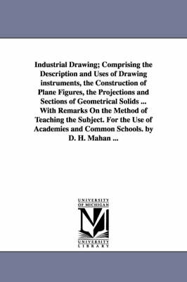 Industrial Drawing; Comprising the Description and Uses of Drawing Instruments, the Construction of Plane Figures, the Projections and Sections of Geo