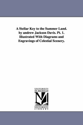 A Stellar Key to the Summer Land. by Andrew Jackson Davis. PT. 1. Illustrated with Diagrams and Engravings of Celestial Scenery.