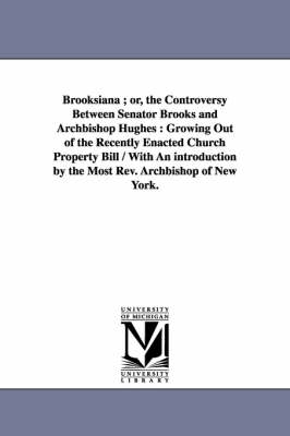 Brooksiana; or, the Controversy Between Senator Brooks and Archbishop Hughes: Growing Out of the Recently Enacted Church Property Bill / With An introduction by the Most Rev. Archbishop of New York.