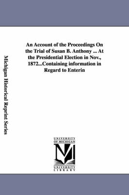 An Account of the Proceedings on the Trial of Susan B. Anthony ... at the Presidential Election in Nov., 1872...