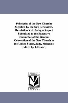 Principles of the New Church: Signified by the New Jerusalem, Revelation XXI...Being a Report Submitted to the Executive Committee of the General Co
