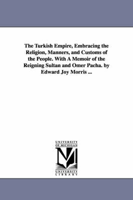 The Turkish Empire, Embracing the Religion, Manners, and Customs of the People. with a Memoir of the Reigning Sultan and Omer Pacha. by Edward Joy Morris ...