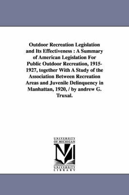 Outdoor Recreation Legislation and Its Effectiveness: A Summary of American Legislation for Public Outdoor Recreation, 1915-1927, Together with a Study of the Association Between Recreation Areas and Juvenile Delinquency in Manhattan, 1920, / By Andrew G.
