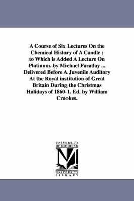 A Course of Six Lectures on the Chemical History of a Candle: To Which Is Added a Lecture on Platinum. by Michael Faraday ... Delivered Before a Juvenile Auditory at the Royal Institution of Great Britain During the Christmas Holidays of 1860-1. Ed. by Wi