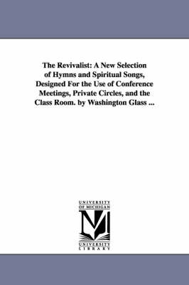 The Revivalist: A New Selection of Hymns and Spiritual Songs, Designed for the Use of Conference Meetings, Private Circles, and the Class Room. by Washington Glass ...