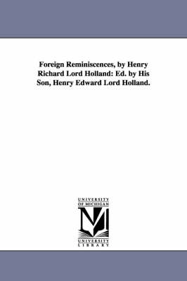 Foreign Reminiscences, by Henry Richard Lord Holland: Ed. by His Son, Henry Edward Lord Holland.