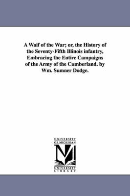 A Waif of the War; Or, the History of the Seventy-Fifth Illinois Infantry, Embracing the Entire Campaigns of the Army of the Cumberland. by Wm. Sumner Dodge.