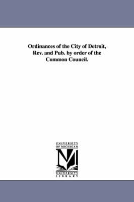 Ordinances of the City of Detroit, REV. and Pub. by Order of the Common Council.