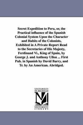 Secret Expedition to Peru, Or, the Practical Influence of the Spanish Colonial System Upon the Character and Habits of the Colonists, Exhibited in a Private Report Read to the Secretaries of His Majesty, Ferdinand VI., King of Spain, by George J. and Anth
