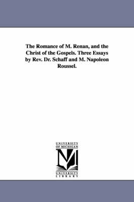 The Romance of M. Renan, and the Christ of the Gospels. Three Essays by REV. Dr. Schaff and M. Napoleon Roussel.