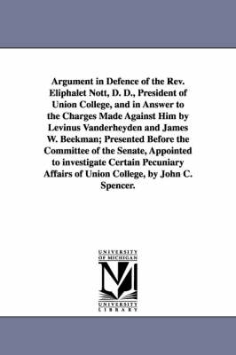 Argument in Defence of the REV. Eliphalet Nott, D. D., President of Union College, and in Answer to the Charges Made Against Him by Levinus Vanderheyden and James W. Beekman; Presented Before the Committee of the Senate, Appointed to Investigate Certain P