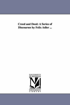 Creed and Deed: A Series of Discourses by Felix Adler ...