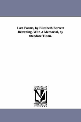 Last Poems, by Elizabeth Barrett Browning. with a Memorial, by Theodore Tilton.