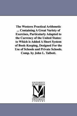 The Western Practical Arithmetic ... Containing a Great Variety of Exercises, Particularly Adapted to the Currency of the United States: To Which Is Added a Short System of Book-Keeping, Designed for the Use of Schools and Private Schools. Comp. by John L