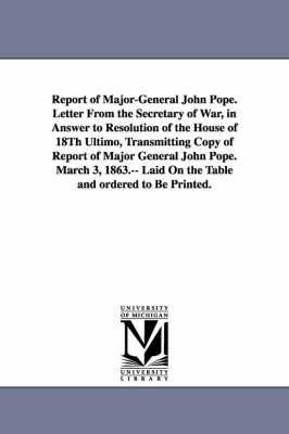 Report of Major-General John Pope. Letter from the Secretary of War, in Answer to Resolution of the House of 18th Ultimo, Transmitting Copy of Report