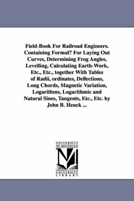 Field-Book for Railroad Engineers. Containing Formulu for Laying Out Curves, Determining Frog Angles, Levelling, Calculating Earth-Work, Etc., Etc., T