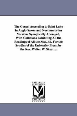 The Gospel According to Saint Luke in Anglo-Saxon and Northumbrian Versions Synoptically Arranged, with Collations Exhibiting All the Readings of All the Mss. Ed. for the Syndics of the University Press, by the REV. Walter W. Skeat ...